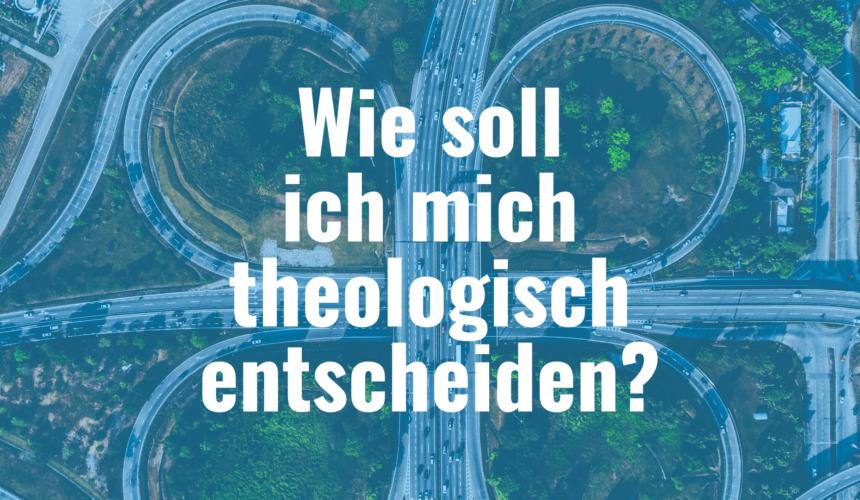 Wie soll ich mich theologisch entscheiden?